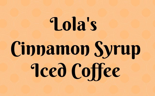 Lola's Cinnamon Syrup Iced Coffee