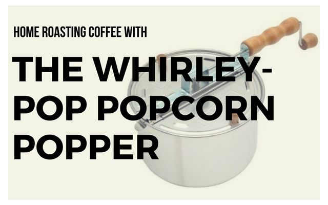 home roast coffee with the Whirley-Pop Popcorn Popper