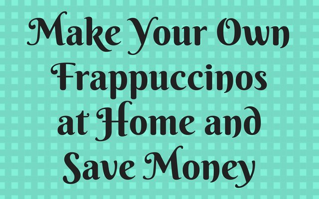 Make Your Own Frappuccinos at Home and Save Money