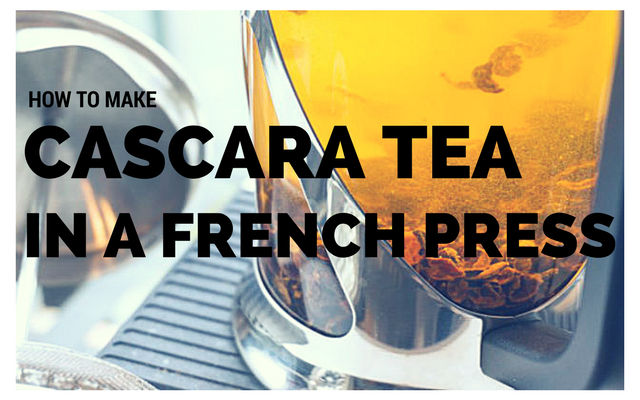 guide to making cascara tea in a french press