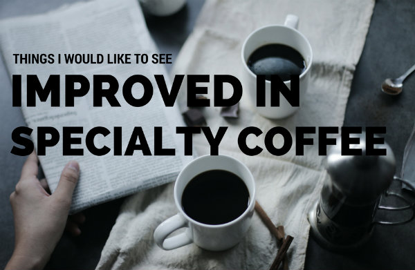 Things I Would Like to See Improved in Specialty Coffee (2017)