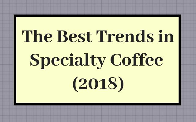 The Best Trends in Specialty Coffee (2018)
