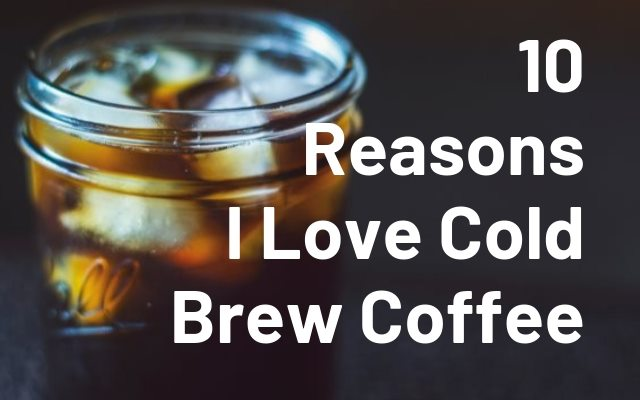 10 Reasons I love Cold Brew Coffee