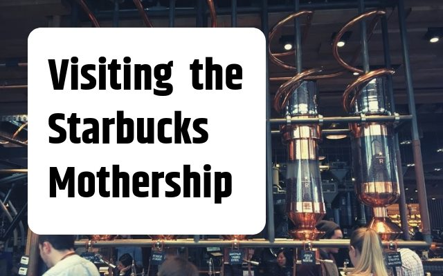 Visiting the Starbucks Mothership