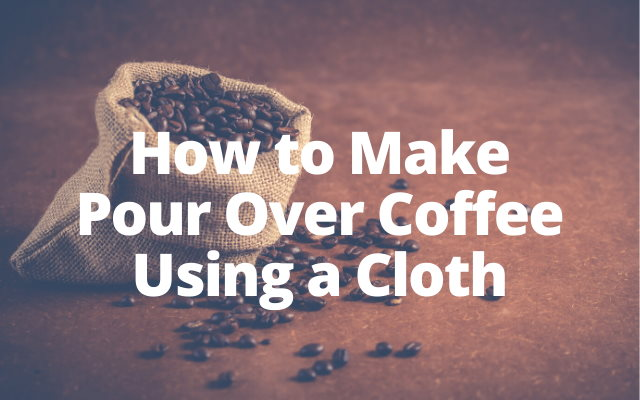 How to Make Pour Over Coffee Using a Cloth